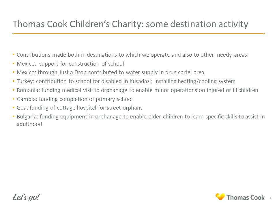 Thomas Cook Children's Charity: some destination activity 4 Contributions made both in destinations to which we operate and also to other needy areas: Mexico: support for construction of school Mexico: through Just a Drop contributed to water supply in drug cartel area Turkey: contribution to school for disabled in Kusadasi: installing heating/cooling system Romania: funding medical visit to orphanage to enable minor operations on injured or ill children Gambia: funding completion of primary school Goa: funding of cottage hospital for street orphans Bulgaria: funding equipment in orphanage to enable older children to learn specific skills to assist in adulthood