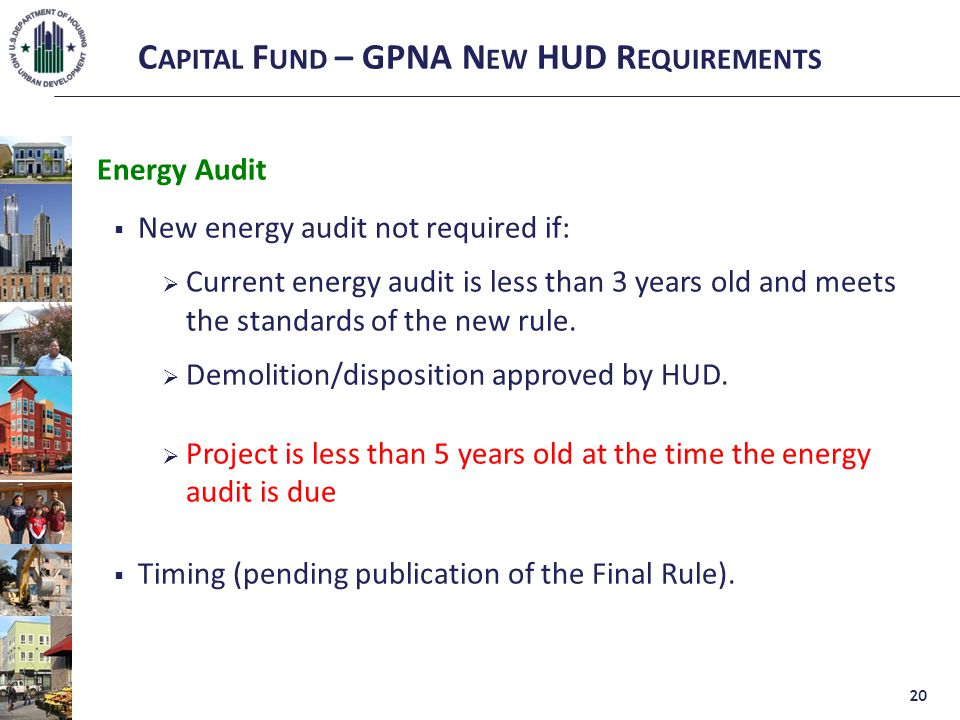 C APITAL F UND – GPNA N EW HUD R EQUIREMENTS Energy Audit  New energy audit not required if:  Current energy audit is less than 3 years old and meets the standards of the new rule.