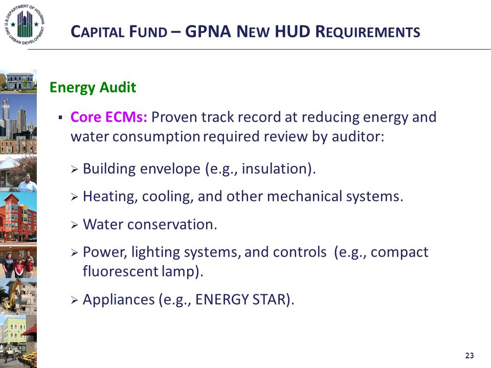 C APITAL F UND – GPNA N EW HUD R EQUIREMENTS Energy Audit  Core ECMs: Proven track record at reducing energy and water consumption required review by auditor:  Building envelope (e.g., insulation).