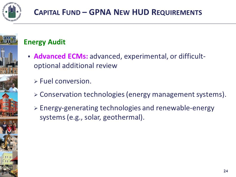 C APITAL F UND – GPNA N EW HUD R EQUIREMENTS Energy Audit  Advanced ECMs: advanced, experimental, or difficult- optional additional review  Fuel conversion.