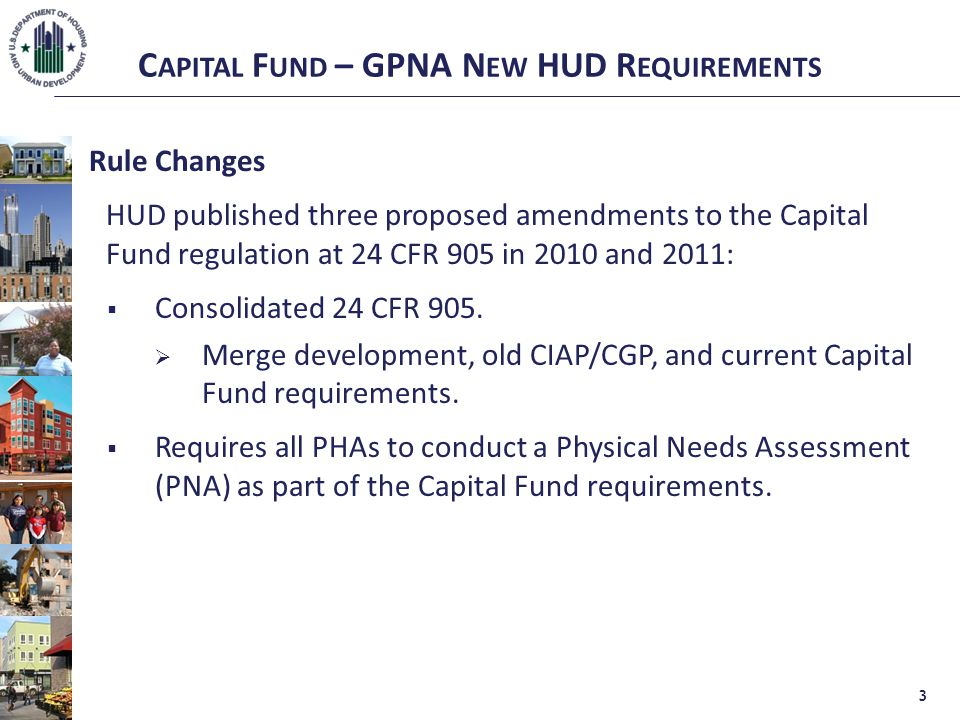 C APITAL F UND – GPNA N EW HUD R EQUIREMENTS Rule Changes HUD published three proposed amendments to the Capital Fund regulation at 24 CFR 905 in 2010 and 2011:  Consolidated 24 CFR 905.