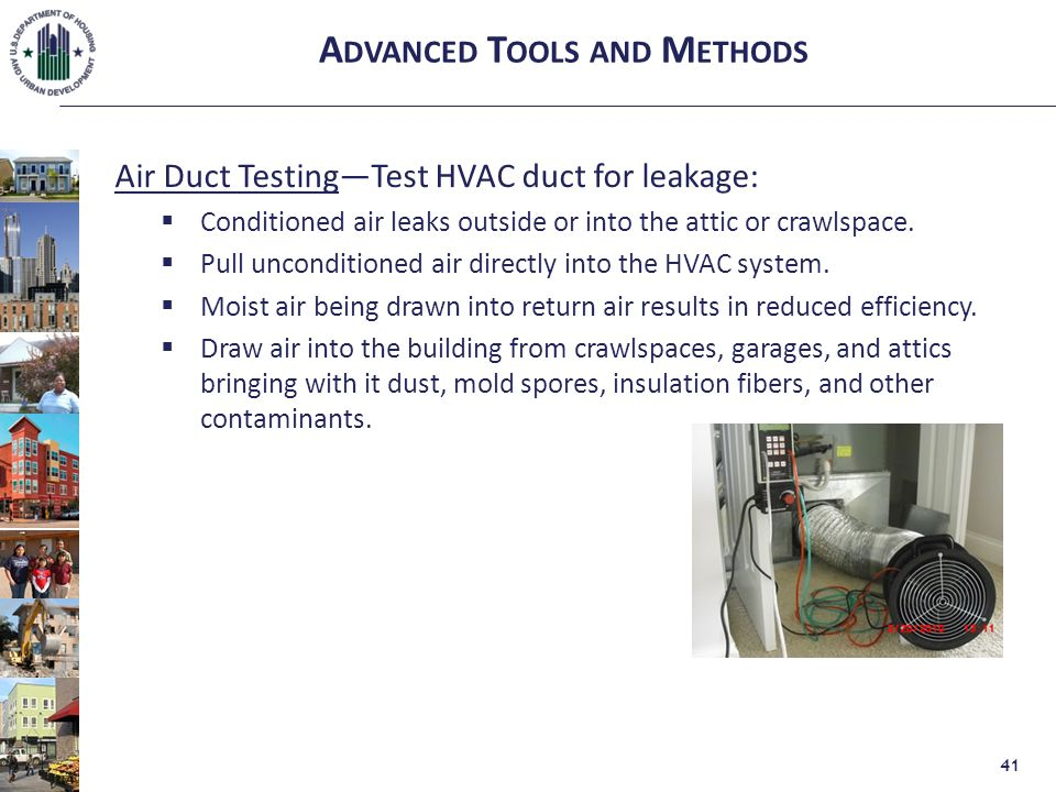 A DVANCED T OOLS AND M ETHODS Air Duct Testing—Test HVAC duct for leakage:  Conditioned air leaks outside or into the attic or crawlspace.