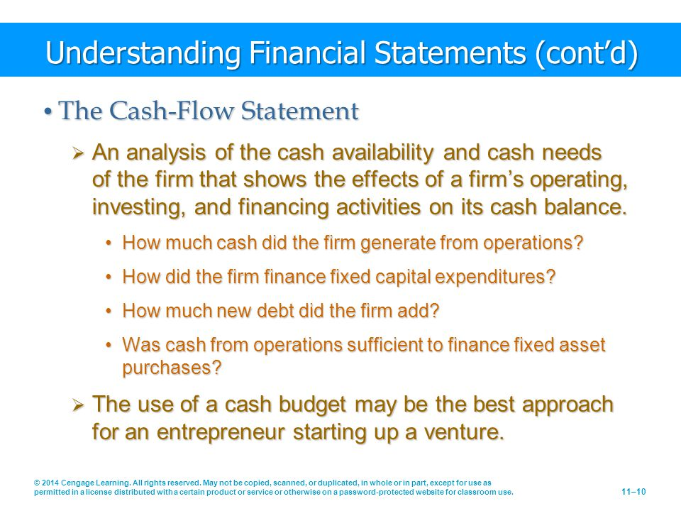 Understanding Financial Statements (cont'd) The Cash-Flow Statement The Cash-Flow Statement  An analysis of the cash availability and cash needs of the firm that shows the effects of a firm's operating, investing, and financing activities on its cash balance.
