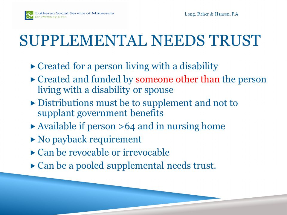 SUPPLEMENTAL NEEDS TRUST  Created for a person living with a disability  Created and funded by someone other than the person living with a disability or spouse  Distributions must be to supplement and not to supplant government benefits  Available if person >64 and in nursing home  No payback requirement  Can be revocable or irrevocable  Can be a pooled supplemental needs trust.