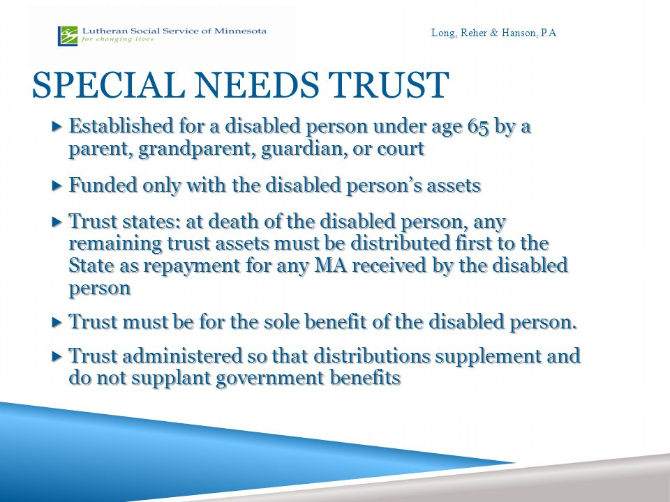 SPECIAL NEEDS TRUST  Established for a disabled person under age 65 by a parent, grandparent, guardian, or court  Funded only with the disabled person's assets  Trust states: at death of the disabled person, any remaining trust assets must be distributed first to the State as repayment for any MA received by the disabled person  Trust must be for the sole benefit of the disabled person.