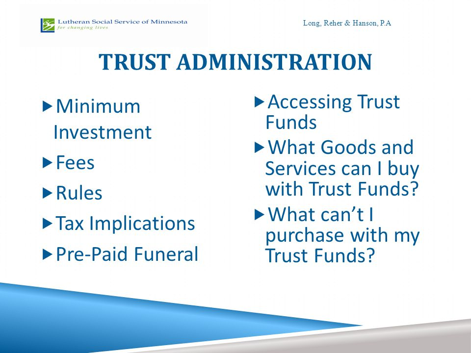 TRUST ADMINISTRATION  Minimum Investment  Fees  Rules  Tax Implications  Pre-Paid Funeral  Accessing Trust Funds  What Goods and Services can I