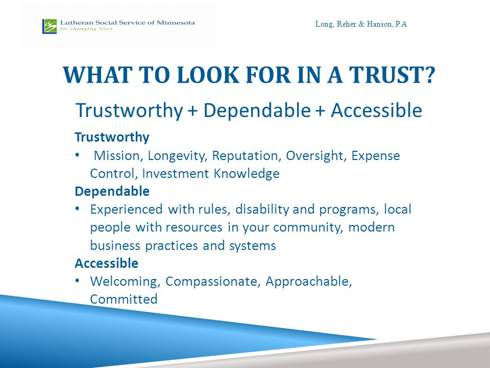 WHAT TO LOOK FOR IN A TRUST? Trustworthy + Dependable + Accessible Trustworthy Mission, Longevity, Reputation, Oversight, Expense Control, Investment