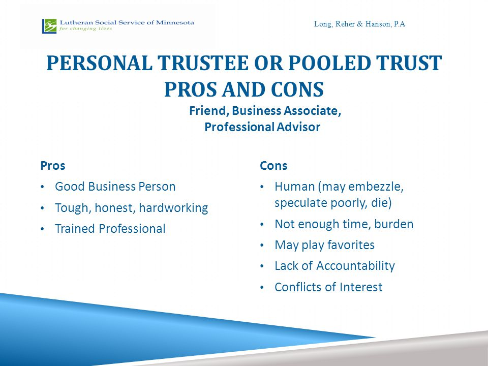 PERSONAL TRUSTEE OR POOLED TRUST PROS AND CONS Pros Good Business Person Tough, honest, hardworking Trained Professional Cons Human (may embezzle, spe
