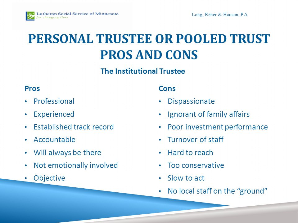 PERSONAL TRUSTEE OR POOLED TRUST PROS AND CONS Pros Professional Experienced Established track record Accountable Will always be there Not emotionally involved Objective Cons Dispassionate Ignorant of family affairs Poor investment performance Turnover of staff Hard to reach Too conservative Slow to act No local staff on the ground The Institutional Trustee Long, Reher & Hanson, P.A
