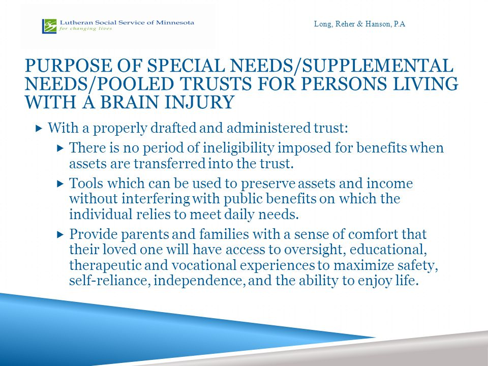 PURPOSE OF SPECIAL NEEDS/SUPPLEMENTAL NEEDS/POOLED TRUSTS FOR PERSONS LIVING WITH A BRAIN INJURY  With a properly drafted and administered trust:  There is no period of ineligibility imposed for benefits when assets are transferred into the trust.
