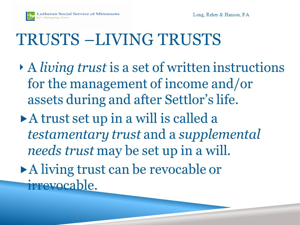 PERSONAL TRUSTEE OR POOLED TRUST PROS AND CONS Pros Good Business Person Tough, honest, hardworking Trained Professional Cons Human (may embezzle, speculate poorly, die) Not enough time, burden May play favorites Lack of Accountability Conflicts of Interest Friend, Business Associate, Professional Advisor Long, Reher & Hanson, P.A