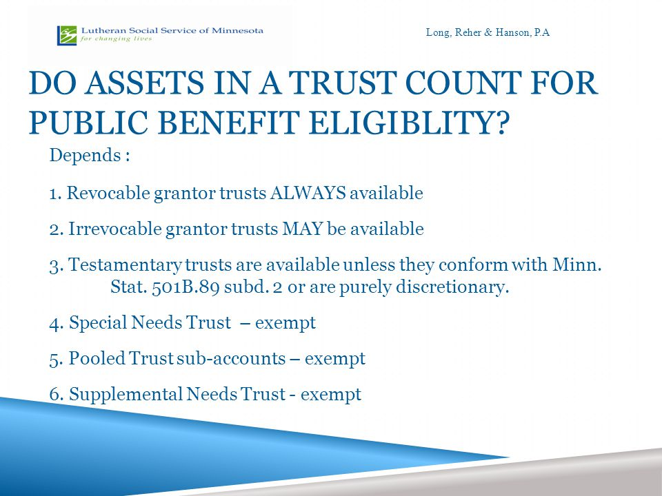 SUPPLEMENTAL NEEDS TRUST  Created for a person living with a disability  Created and funded by someone other than the person living with a disability or spouse  Distributions must be to supplement and not to supplant government benefits  Available if person >64 and in nursing home  No payback requirement  Can be revocable or irrevocable  Can be a pooled supplemental needs trust.