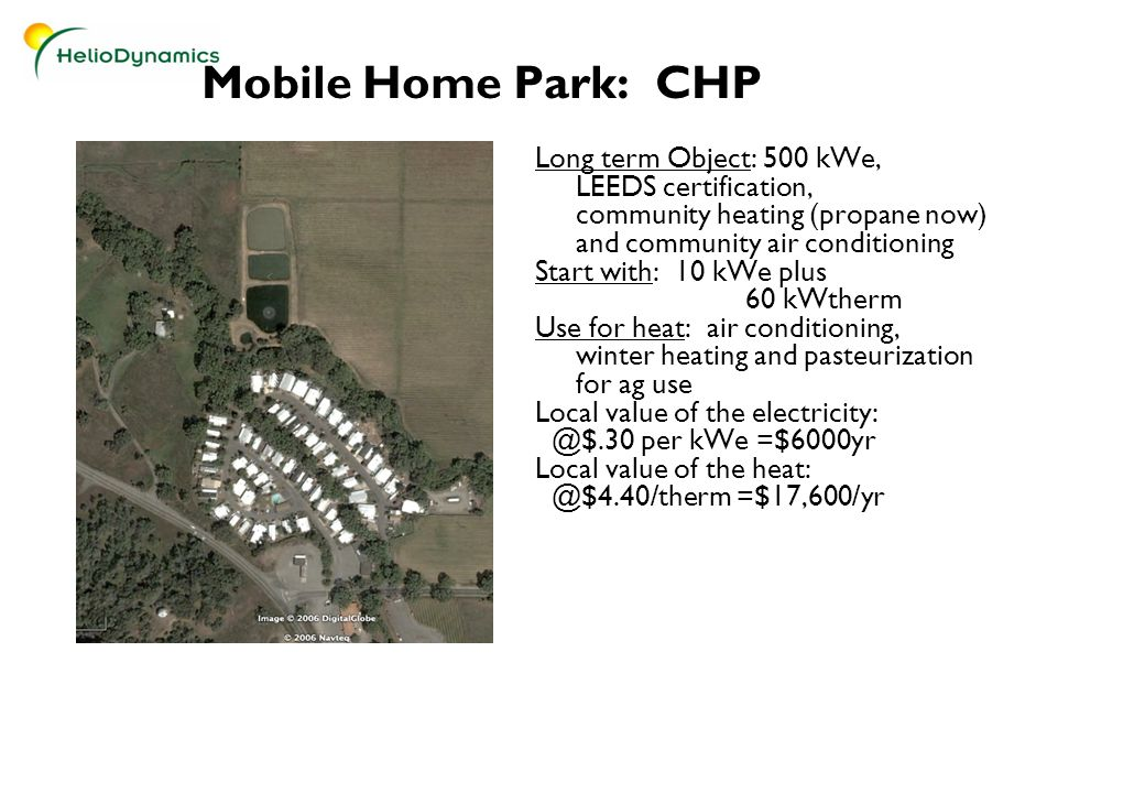 Mobile Home Park: CHP Long term Object: 500 kWe, LEEDS certification, community heating (propane now) and community air conditioning Start with: 10 kWe plus 60 kWtherm Use for heat: air conditioning, winter heating and pasteurization for ag use Local value of the electricity: @$.30 per kWe =$6000yr Local value of the heat: @$4.40/therm =$17,600/yr