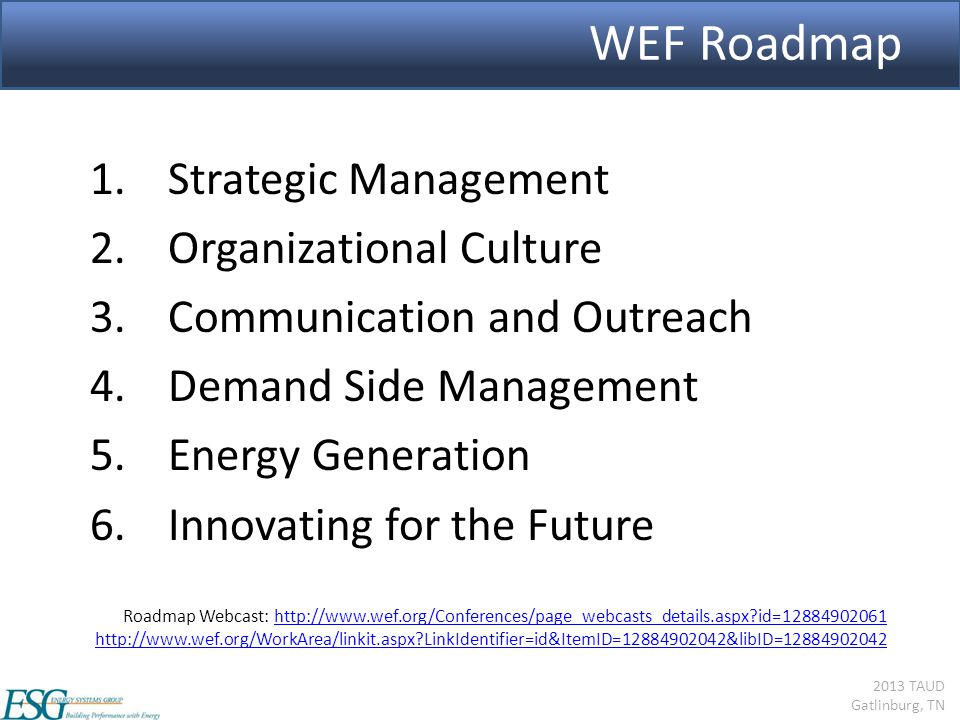 2013 TAUD Gatlinburg, TN WEF Roadmap 1.Strategic Management 2.Organizational Culture 3.Communication and Outreach 4.Demand Side Management 5.Energy Generation 6.Innovating for the Future Roadmap Webcast: http://www.wef.org/Conferences/page_webcasts_details.aspx?id=12884902061http://www.wef.org/Conferences/page_webcasts_details.aspx?id=12884902061 http://www.wef.org/WorkArea/linkit.aspx?LinkIdentifier=id&ItemID=12884902042&libID=12884902042