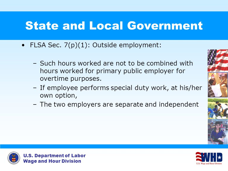 U.S. Department of Labor Wage and Hour Division State and Local Government FLSA Sec. 7(p)(1): Outside employment: –Such hours worked are not to be com