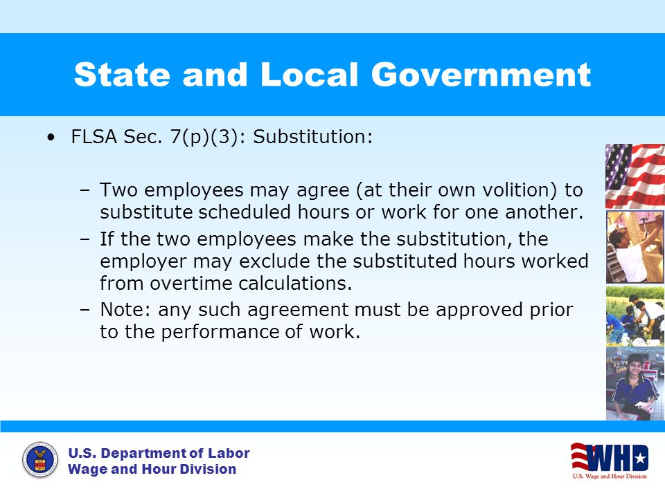 U.S. Department of Labor Wage and Hour Division State and Local Government FLSA Sec. 7(p)(3): Substitution: –Two employees may agree (at their own vol