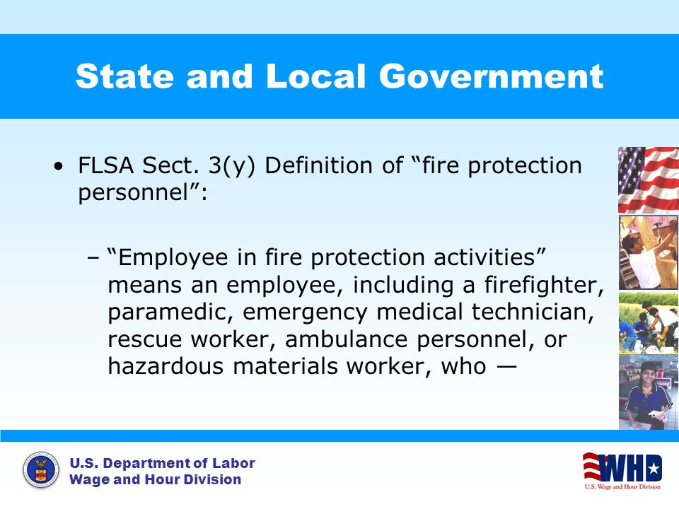 "U.S. Department of Labor Wage and Hour Division State and Local Government FLSA Sect. 3(y) Definition of ""fire protection personnel"": –""Employee in fi"