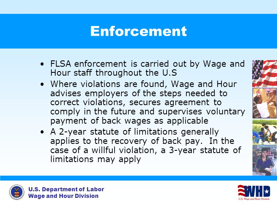 U.S. Department of Labor Wage and Hour Division Enforcement FLSA enforcement is carried out by Wage and Hour staff throughout the U.S Where violations