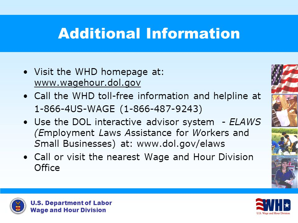 U.S. Department of Labor Wage and Hour Division Additional Information Visit the WHD homepage at: www.wagehour.dol.gov Call the WHD toll-free informat