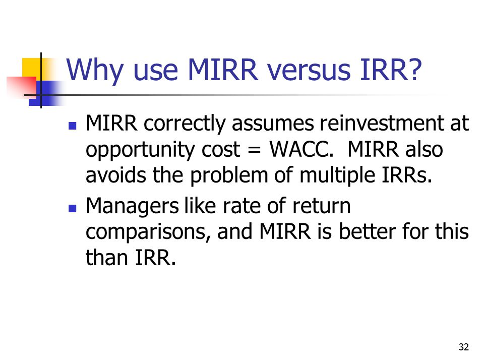32 Why use MIRR versus IRR. MIRR correctly assumes reinvestment at opportunity cost = WACC.