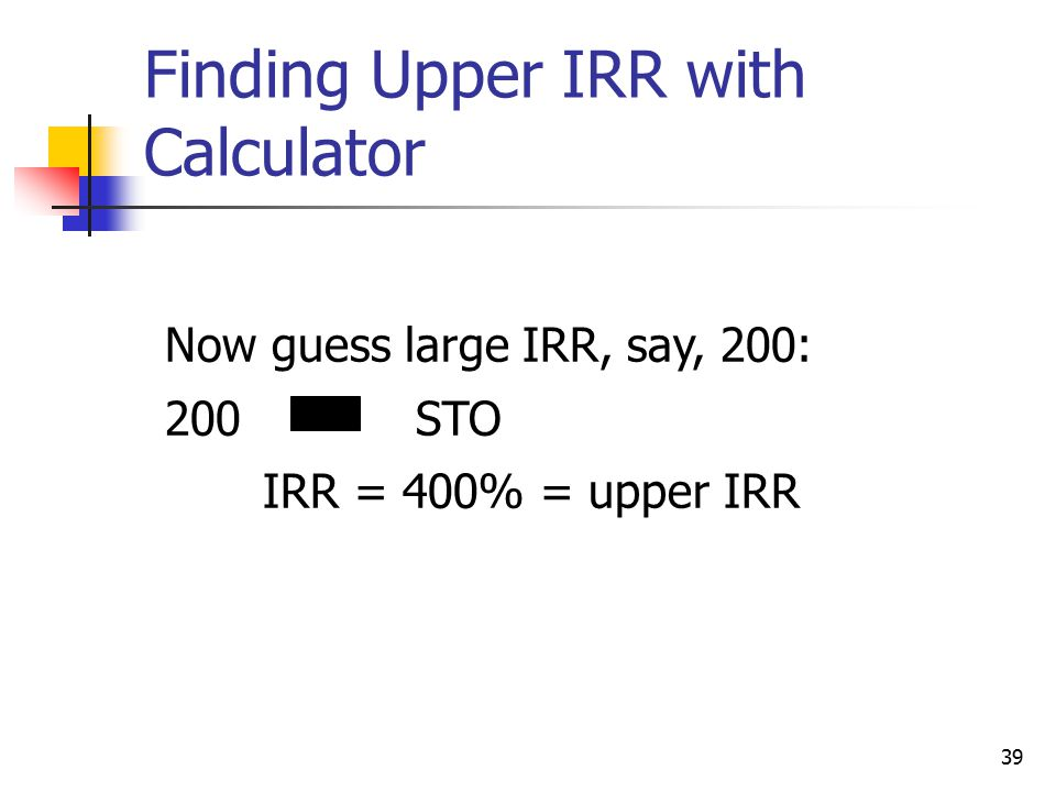 39 Now guess large IRR, say, 200: 200STO IRR = 400% = upper IRR Finding Upper IRR with Calculator