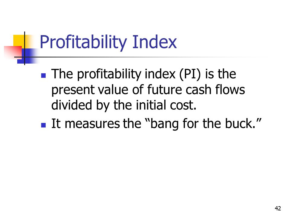 42 Profitability Index The profitability index (PI) is the present value of future cash flows divided by the initial cost.
