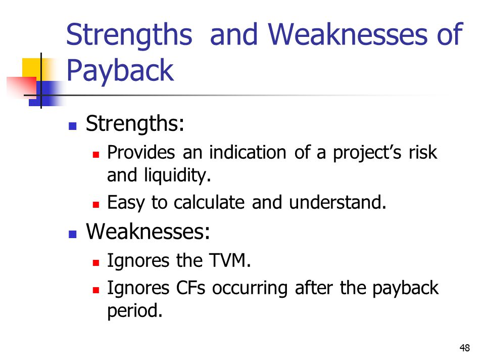 48 Strengths and Weaknesses of Payback Strengths: Provides an indication of a project's risk and liquidity.