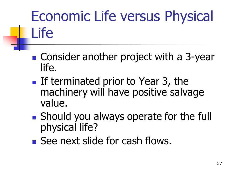 57 Economic Life versus Physical Life Consider another project with a 3-year life.