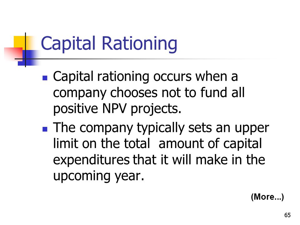 65 Capital Rationing Capital rationing occurs when a company chooses not to fund all positive NPV projects.