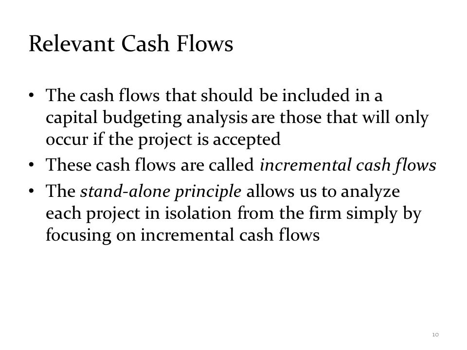 Relevant Cash Flows The cash flows that should be included in a capital budgeting analysis are those that will only occur if the project is accepted T