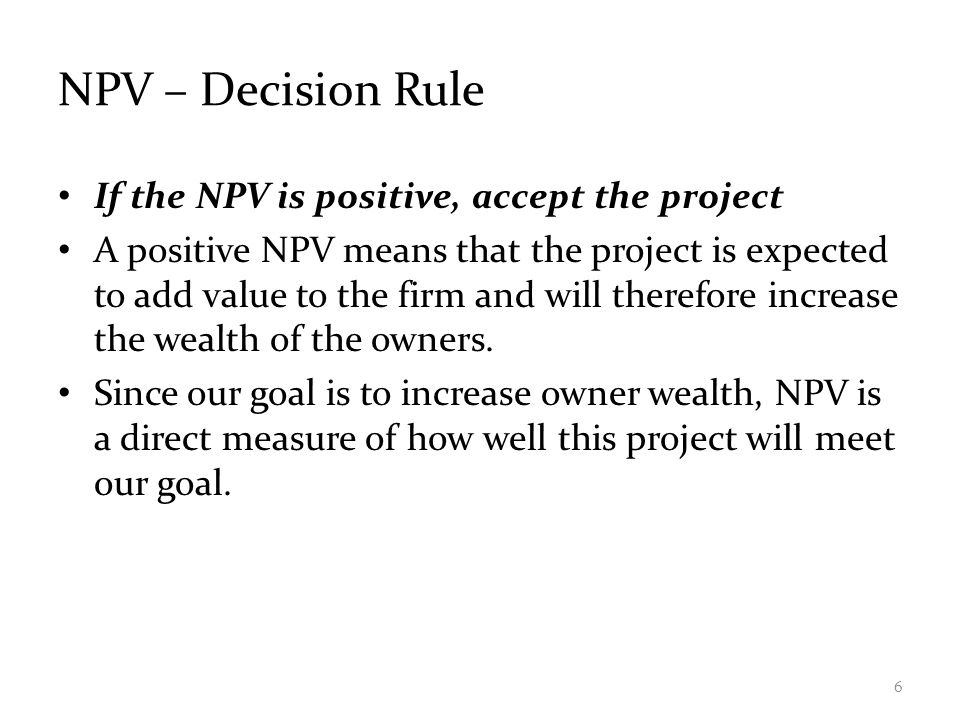 NPV – Decision Rule If the NPV is positive, accept the project A positive NPV means that the project is expected to add value to the firm and will the