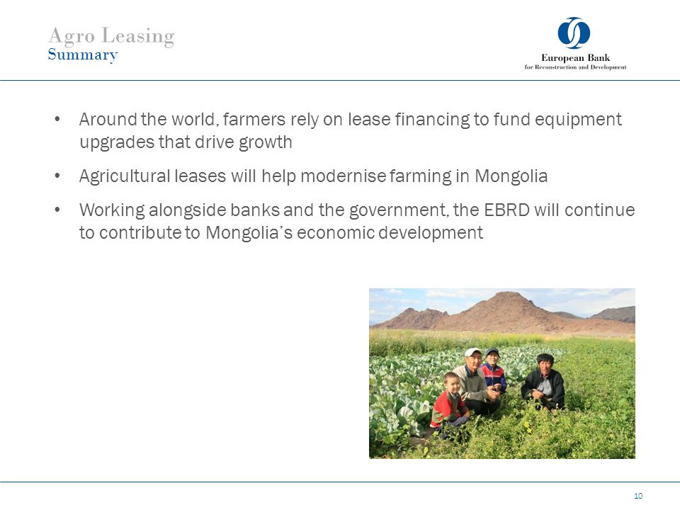 10 Agro Leasing Summary Around the world, farmers rely on lease financing to fund equipment upgrades that drive growth Agricultural leases will help modernise farming in Mongolia Working alongside banks and the government, the EBRD will continue to contribute to Mongolia's economic development