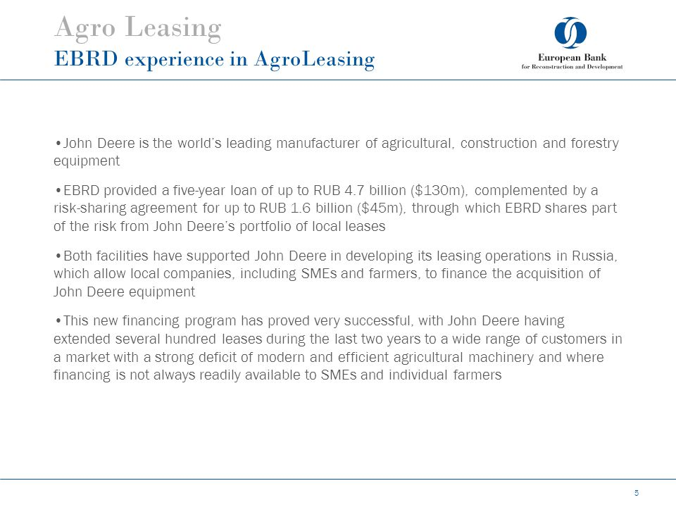 Agro Leasing EBRD experience in AgroLeasing 5 John Deere is the world's leading manufacturer of agricultural, construction and forestry equipment EBRD provided a five-year loan of up to RUB 4.7 billion ($130m), complemented by a risk-sharing agreement for up to RUB 1.6 billion ($45m), through which EBRD shares part of the risk from John Deere's portfolio of local leases Both facilities have supported John Deere in developing its leasing operations in Russia, which allow local companies, including SMEs and farmers, to finance the acquisition of John Deere equipment This new financing program has proved very successful, with John Deere having extended several hundred leases during the last two years to a wide range of customers in a market with a strong deficit of modern and efficient agricultural machinery and where financing is not always readily available to SMEs and individual farmers