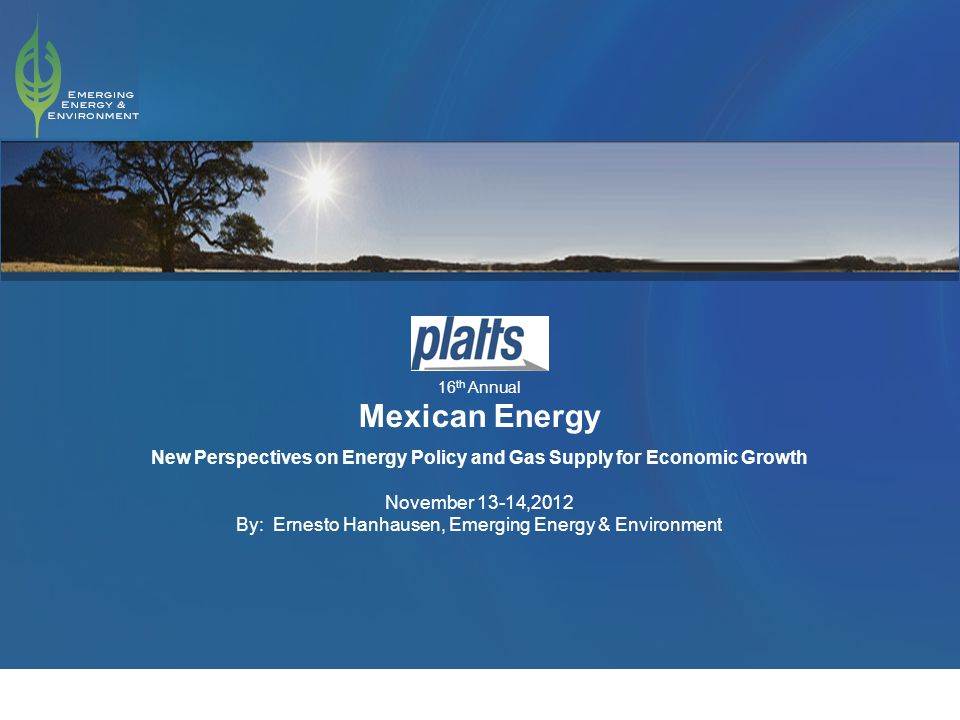 1 16 th Annual Mexican Energy New Perspectives on Energy Policy and Gas Supply for Economic Growth November 13-14,2012 By: Ernesto Hanhausen, Emerging