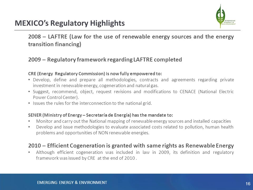 16 2008 – LAFTRE (Law for the use of renewable energy sources and the energy transition financing) 2009 – Regulatory framework regarding LAFTRE completed CRE (Energy Regulatory Commission) is now fully empowered to: Develop, define and prepare all methodologies, contracts and agreements regarding private investment in renewable energy, cogeneration and natural gas.