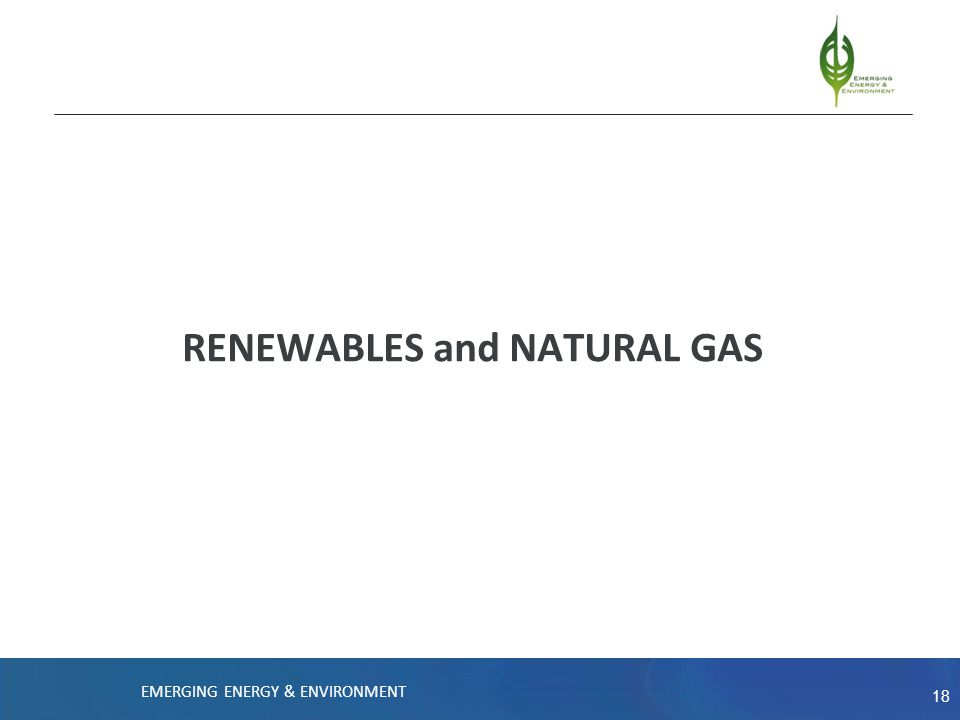 18 RENEWABLES and NATURAL GAS EMERGING ENERGY & ENVIRONMENT