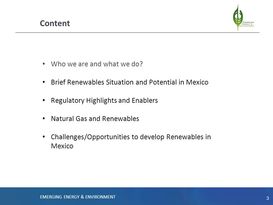 3 Content Who we are and what we do? Brief Renewables Situation and Potential in Mexico Regulatory Highlights and Enablers Natural Gas and Renewables
