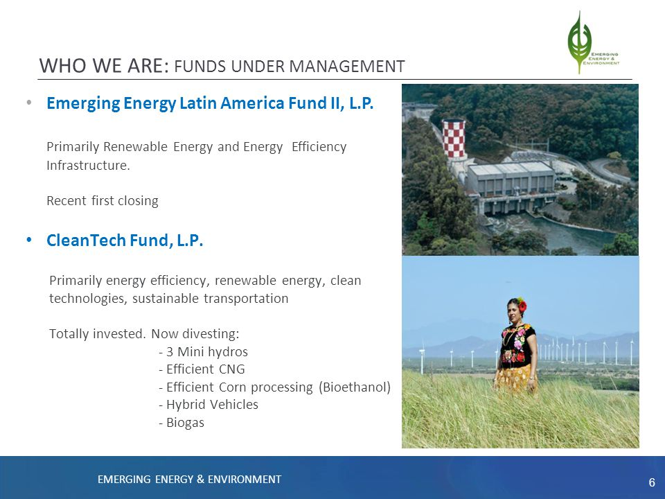 6 WHO WE ARE: FUNDS UNDER MANAGEMENT Emerging Energy Latin America Fund II, L.P. Primarily Renewable Energy and Energy Efficiency Infrastructure. Rece