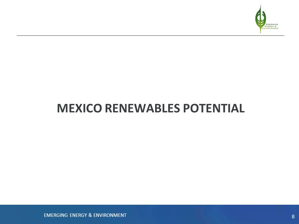 8 MEXICO RENEWABLES POTENTIAL EMERGING ENERGY & ENVIRONMENT