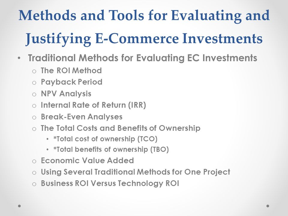 Methods and Tools for Evaluating and Justifying E-Commerce Investments Traditional Methods for Evaluating EC Investments o The ROI Method o Payback Pe