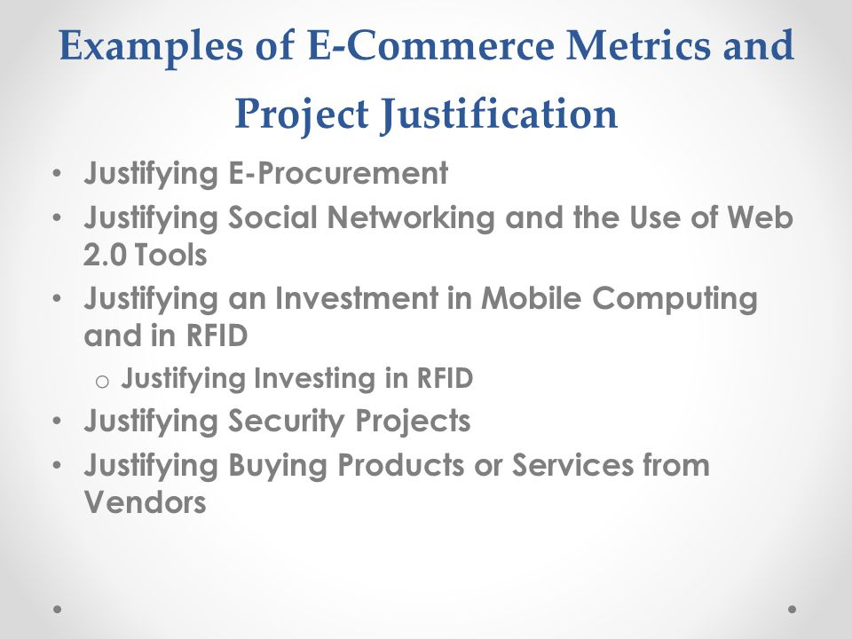Examples of E-Commerce Metrics and Project Justification Justifying E-Procurement Justifying Social Networking and the Use of Web 2.0 Tools Justifying