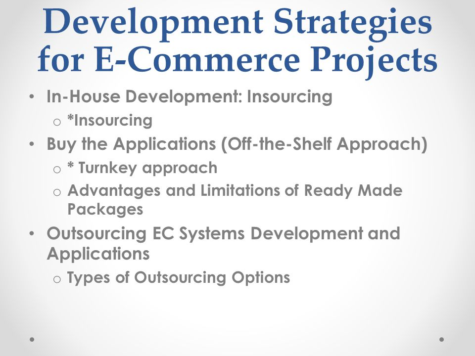 Development Strategies for E-Commerce Projects In-House Development: Insourcing o *Insourcing Buy the Applications (Off-the-Shelf Approach) o * Turnke
