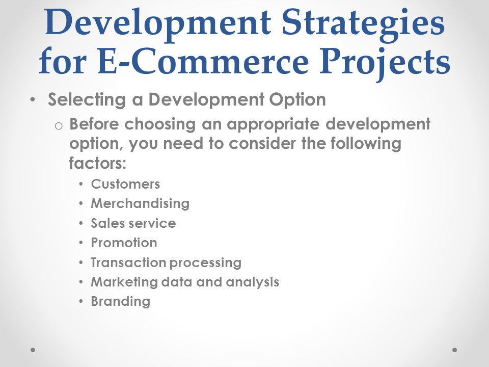 Development Strategies for E-Commerce Projects Selecting a Development Option o Before choosing an appropriate development option, you need to conside