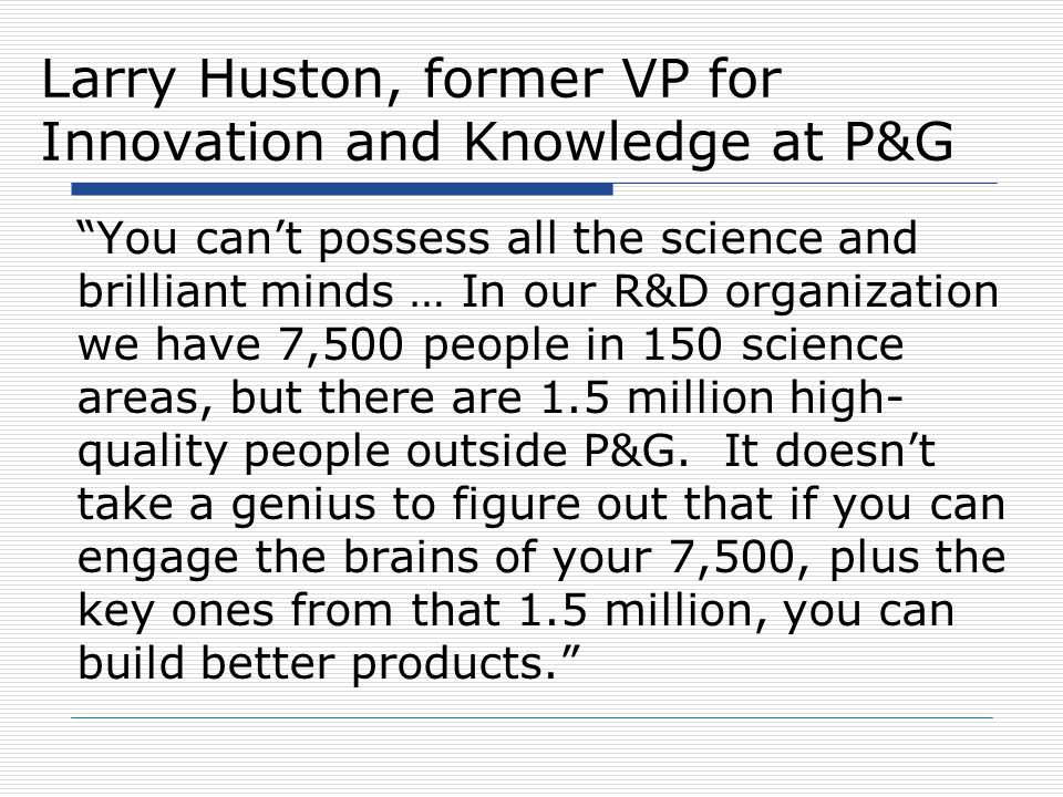 "Larry Huston, former VP for Innovation and Knowledge at P&G ""You can't possess all the science and brilliant minds … In our R&D organization we have 7"