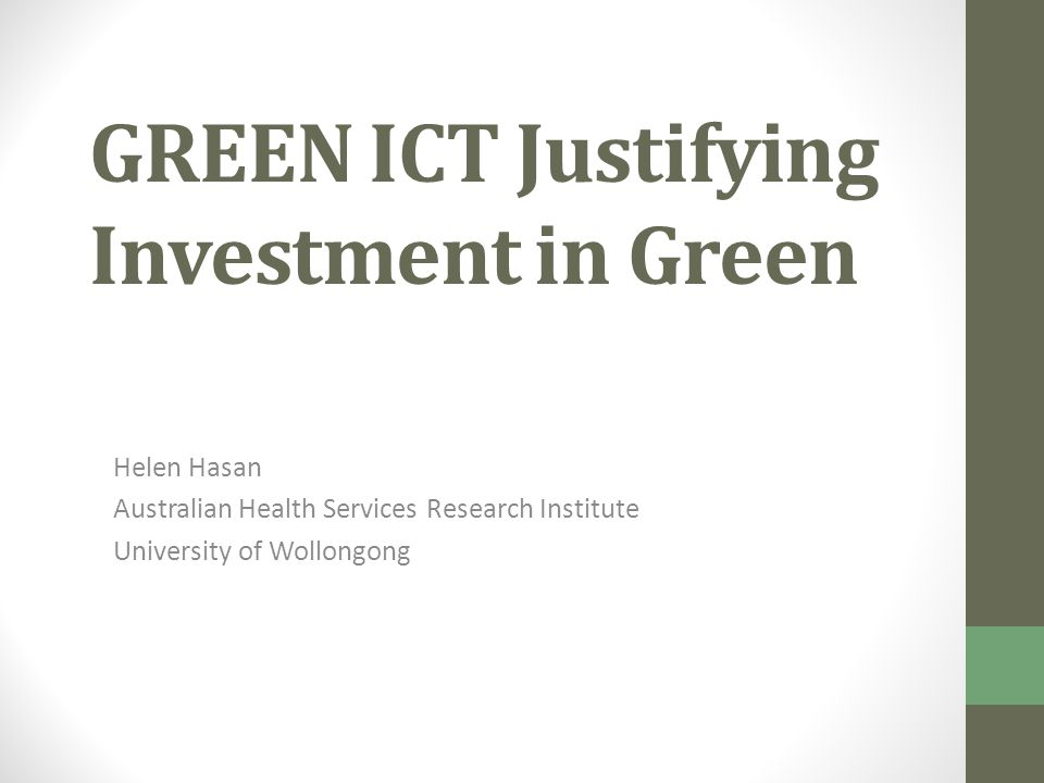 GREEN ICT Justifying Investment in Green Helen Hasan Australian Health Services Research Institute University of Wollongong