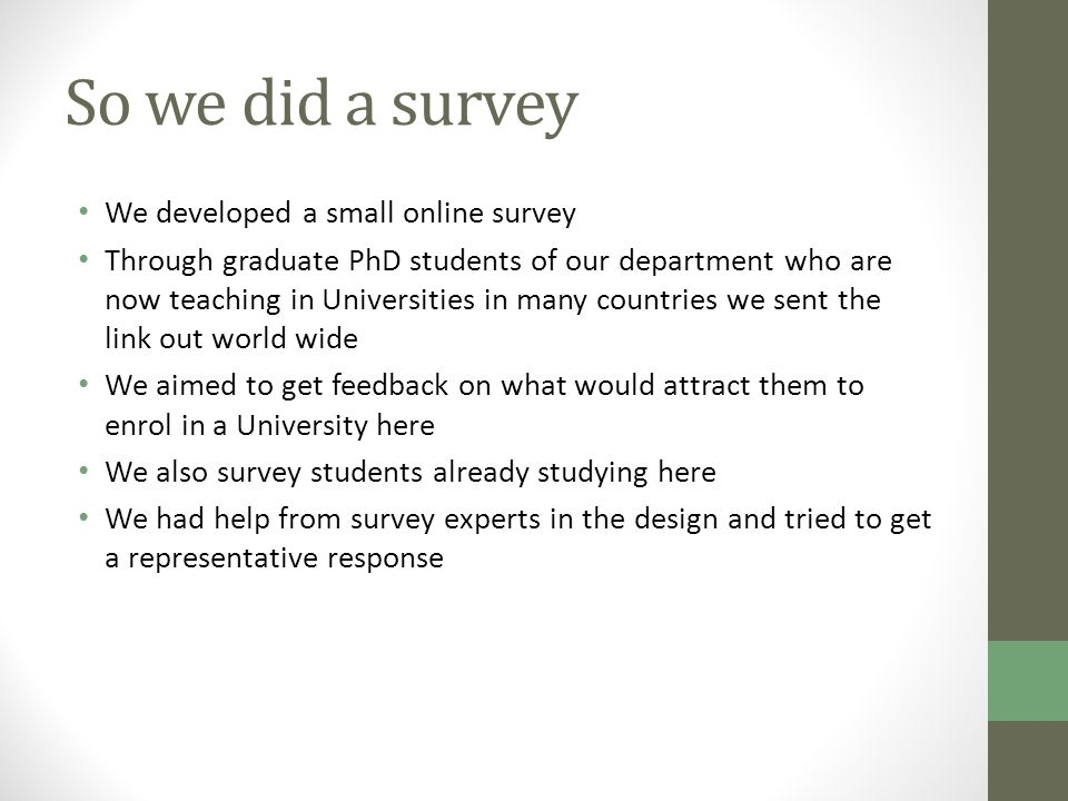 So we did a survey We developed a small online survey Through graduate PhD students of our department who are now teaching in Universities in many countries we sent the link out world wide We aimed to get feedback on what would attract them to enrol in a University here We also survey students already studying here We had help from survey experts in the design and tried to get a representative response