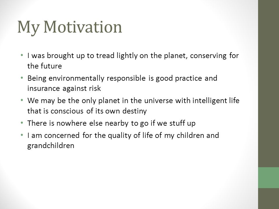 My Motivation I was brought up to tread lightly on the planet, conserving for the future Being environmentally responsible is good practice and insurance against risk We may be the only planet in the universe with intelligent life that is conscious of its own destiny There is nowhere else nearby to go if we stuff up I am concerned for the quality of life of my children and grandchildren