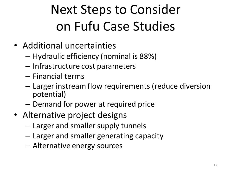 Next Steps to Consider on Fufu Case Studies Additional uncertainties – Hydraulic efficiency (nominal is 88%) – Infrastructure cost parameters – Financial terms – Larger instream flow requirements (reduce diversion potential) – Demand for power at required price Alternative project designs – Larger and smaller supply tunnels – Larger and smaller generating capacity – Alternative energy sources 12