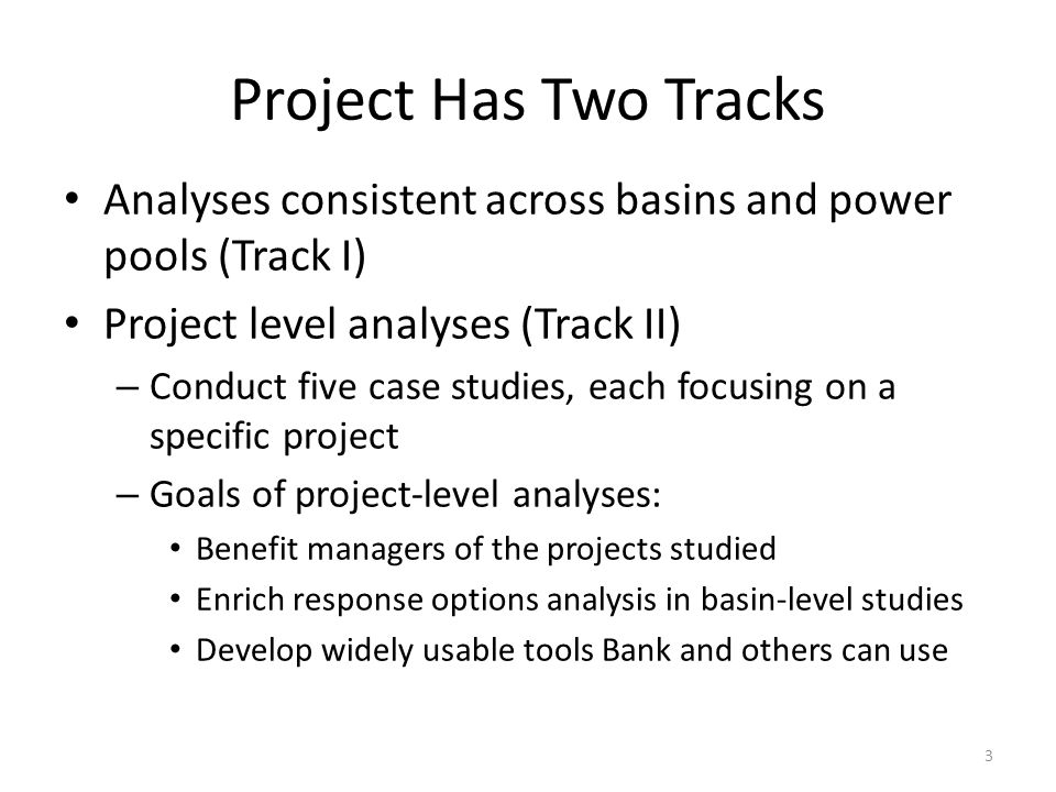 Project Has Two Tracks Analyses consistent across basins and power pools (Track I) Project level analyses (Track II) – Conduct five case studies, each focusing on a specific project – Goals of project-level analyses: Benefit managers of the projects studied Enrich response options analysis in basin-level studies Develop widely usable tools Bank and others can use 3