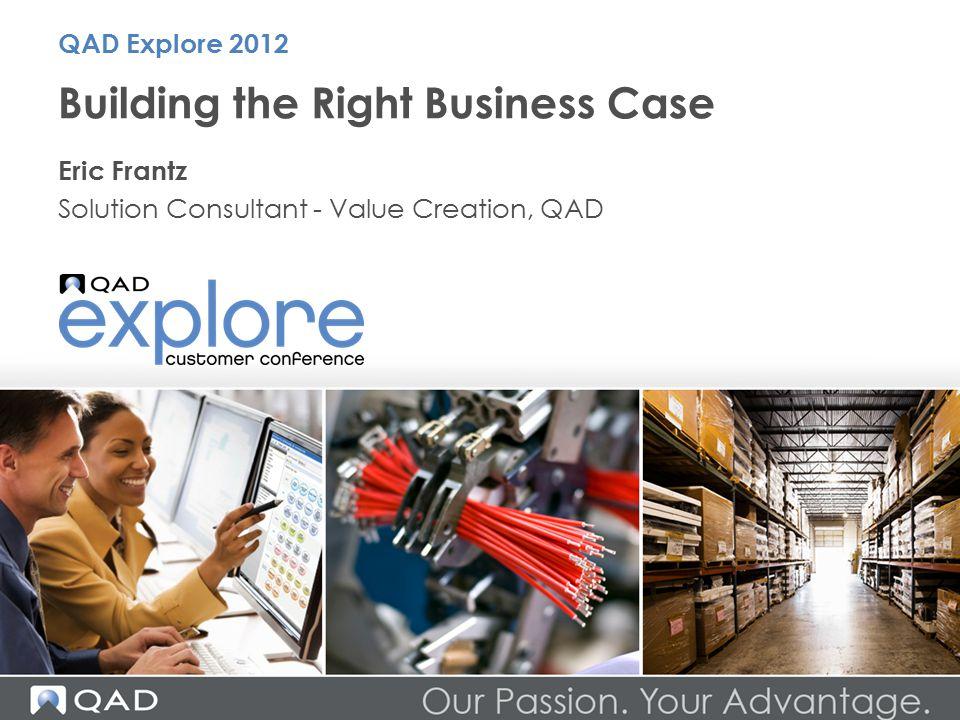 Building the Right Business Case Eric Frantz Solution Consultant - Value Creation, QAD QAD Explore 2012